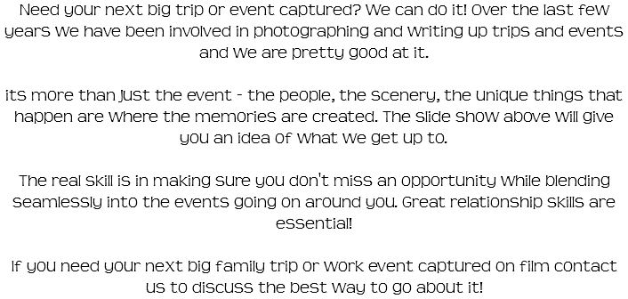 Need your next big trip or event captured? We can do it! Over the last few years we have been involved in photographing and writing up trips and events and we are pretty good at it. its more than just the event - the people, the scenery, the unique things that happen are where the memories are created. The slide show above will give you an idea of what we get up to. The real skill is in making sure you don't miss an opportunity while blending seamlessly into the events going on around you. Great relationship skills are essential! If you need your next big family trip or work event captured on film contact us to discuss the best way to go about it!